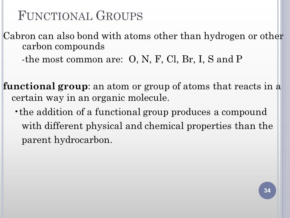 F UNCTIONAL G ROUPS Cabron can also bond with atoms other than hydrogen or other carbon compounds -the most common are: O, N, F, Cl, Br, I, S and P fu