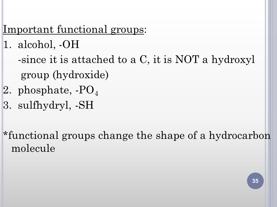 Important functional groups: 1. alcohol, -OH -since it is attached to a C, it is NOT a hydroxyl group (hydroxide) 2. phosphate, -PO 4 3. sulfhydryl, -