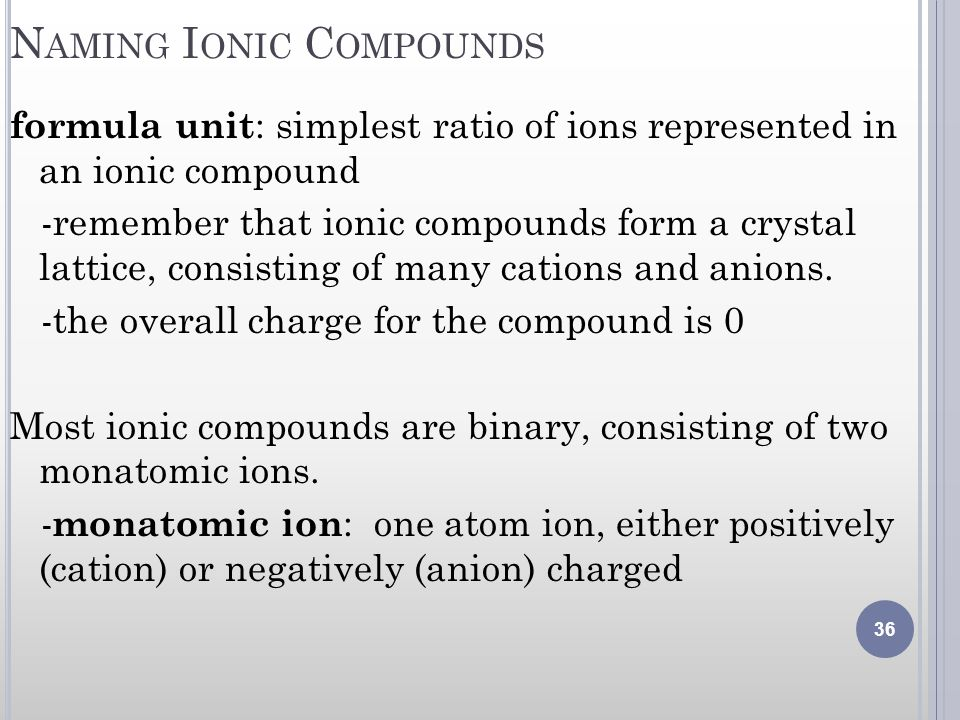 N AMING I ONIC C OMPOUNDS formula unit : simplest ratio of ions represented in an ionic compound -remember that ionic compounds form a crystal lattice