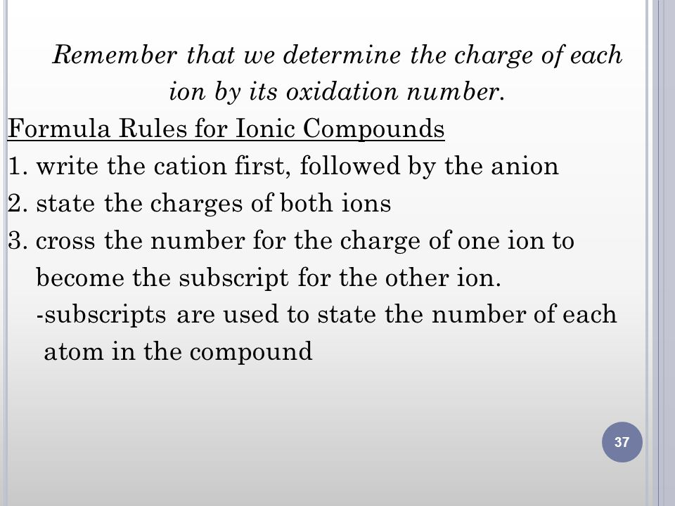 Remember that we determine the charge of each ion by its oxidation number. Formula Rules for Ionic Compounds 1. write the cation first, followed by th