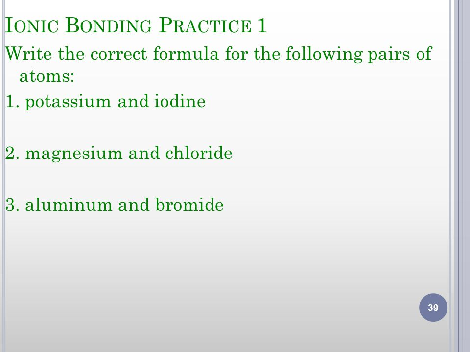 I ONIC B ONDING P RACTICE 1 Write the correct formula for the following pairs of atoms: 1. potassium and iodine 2. magnesium and chloride 3. aluminum