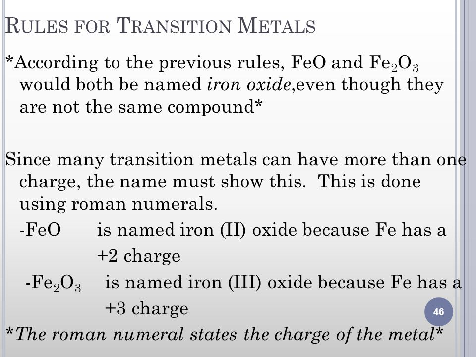 R ULES FOR T RANSITION M ETALS *According to the previous rules, FeO and Fe 2 O 3 would both be named iron oxide,even though they are not the same com