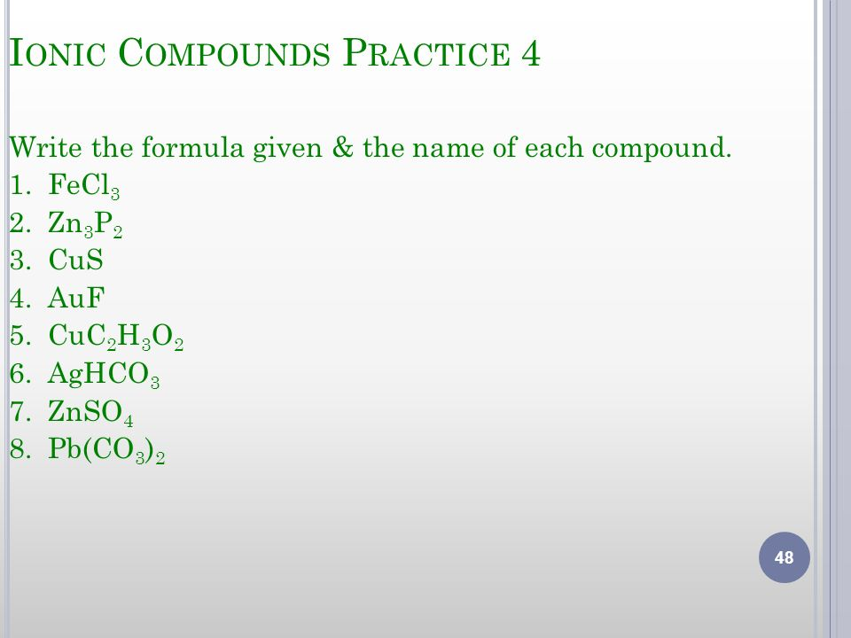 I ONIC C OMPOUNDS P RACTICE 4 Write the formula given & the name of each compound. 1. FeCl 3 2. Zn 3 P 2 3. CuS 4. AuF 5. CuC 2 H 3 O 2 6. AgHCO 3 7.