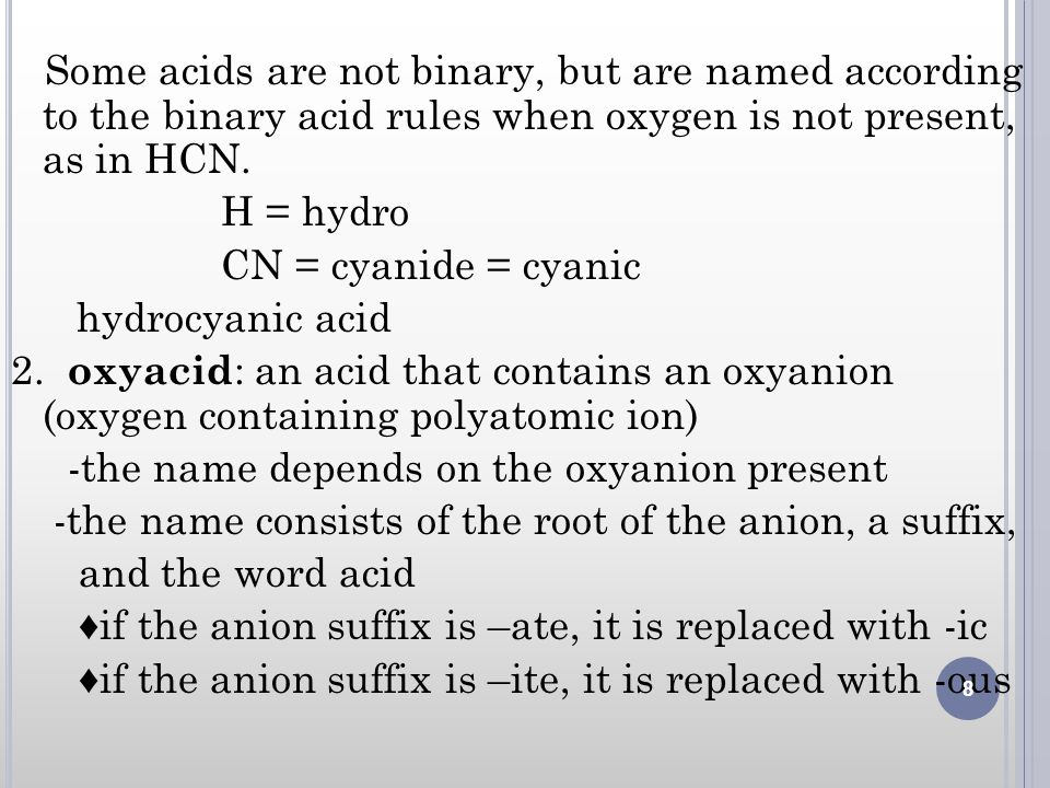 Some acids are not binary, but are named according to the binary acid rules when oxygen is not present, as in HCN. H = hydro CN = cyanide = cyanic hyd