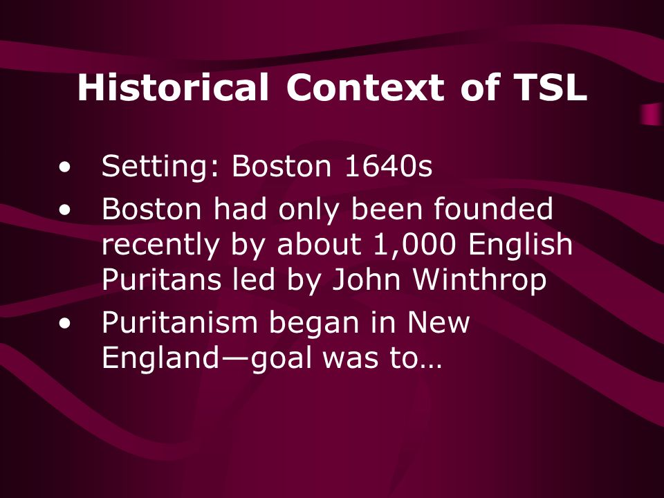 Historical Context of TSL Setting: Boston 1640s Boston had only been founded recently by about 1,000 English Puritans led by John Winthrop Puritanism began in New Englandgoal was to…