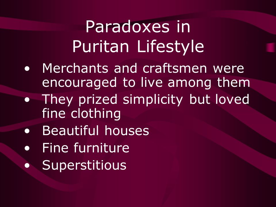 Paradoxes in Puritan Lifestyle Merchants and craftsmen were encouraged to live among them They prized simplicity but loved fine clothing Beautiful houses Fine furniture Superstitious