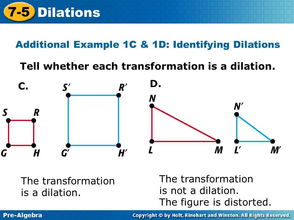 Pre-Algebra 7-5 Dilations Tell whether each transformation is a dilation. The transformation is a dilation. The transformation is not a dilation. The