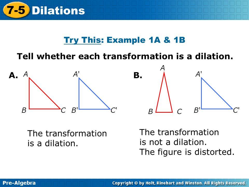 Pre-Algebra 7-5 Dilations Tell whether each transformation is a dilation. A'A' B' B'C'C' A BC A. B A C A'A' B' B'C'C' The transformation is a dilation
