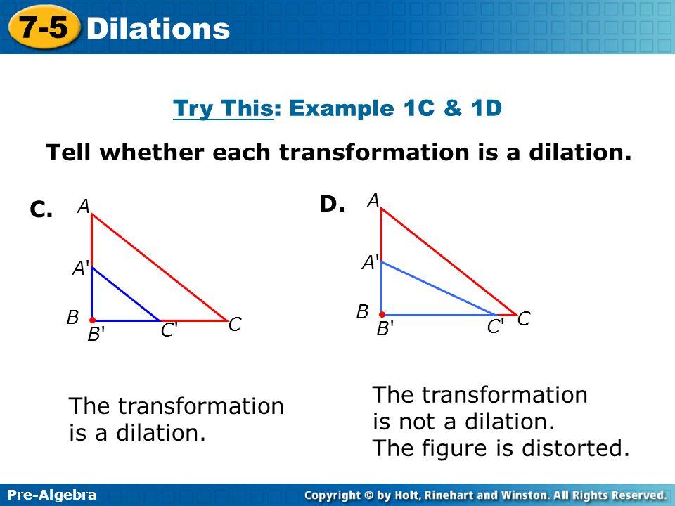 Pre-Algebra 7-5 Dilations Tell whether each transformation is a dilation. C. The transformation is a dilation. The transformation is not a dilation. T