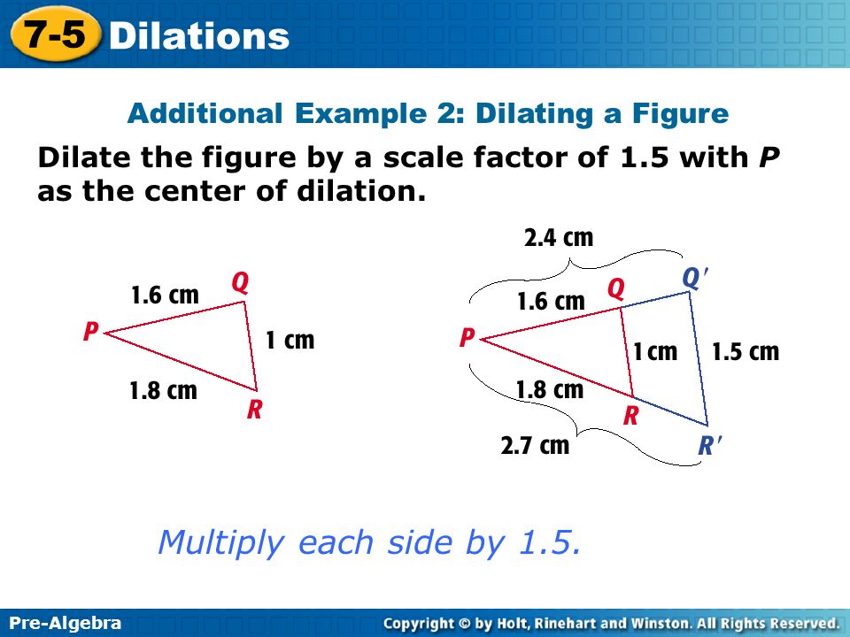Pre-Algebra 7-5 Dilations Dilate the figure by a scale factor of 1.5 with P as the center of dilation. Additional Example 2: Dilating a Figure Multipl