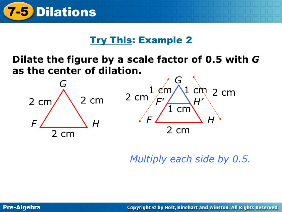 Pre-Algebra 7-5 Dilations Dilate the figure by a scale factor of 0.5 with G as the center of dilation. G FH 2 cm Multiply each side by 0.5. Try This:
