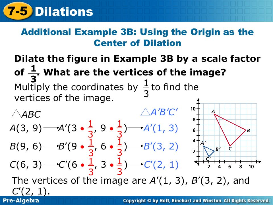 Pre-Algebra 7-5 Dilations Additional Example 3B: Using the Origin as the Center of Dilation Dilate the figure in Example 3B by a scale factor of. What
