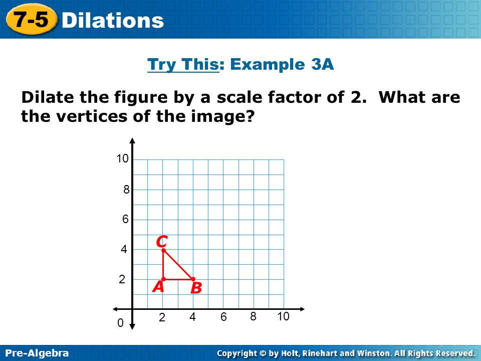 Pre-Algebra 7-5 Dilations Try This: Example 3A Dilate the figure by a scale factor of 2. What are the vertices of the image? 2 4 2 46 8 10 0 6 8 B C A