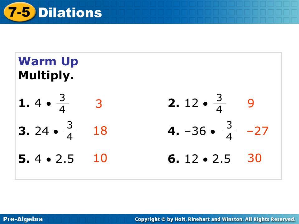 Pre-Algebra 7-5 Dilations Warm Up Multiply. 1. 4 2. 12 3. 24 4. –36 Pre-Algebra 7-5 Dilations 3 18 10 9 –27 30 3434 3434 3434 3434 5. 4 2.56. 12 2.5