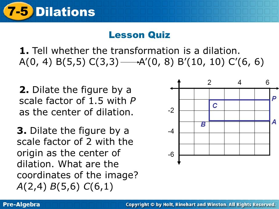 Pre-Algebra 7-5 Dilations Lesson Quiz 1. Tell whether the transformation is a dilation. A(0, 4) B(5,5) C(3,3) A(0, 8) B(10, 10) C(6, 6) 246 -2 -4 -6 P