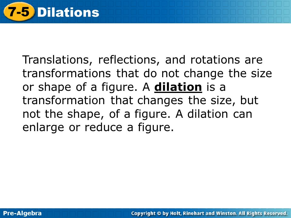 Pre-Algebra 7-5 Dilations Translations, reflections, and rotations are transformations that do not change the size or shape of a figure. A dilation is