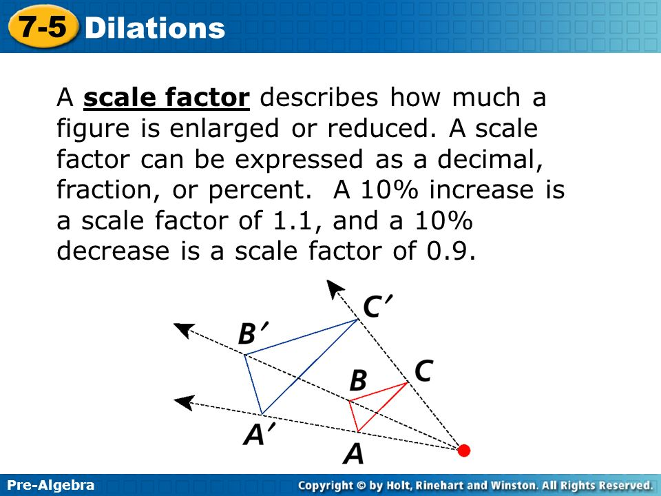 Pre-Algebra 7-5 Dilations A scale factor describes how much a figure is enlarged or reduced. A scale factor can be expressed as a decimal, fraction, o