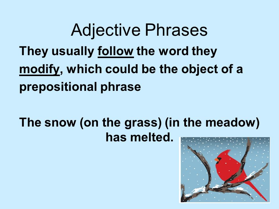 Adjective Phrases They usually follow the word they modify, which could be the object of a prepositional phrase The snow (on the grass) (in the meadow