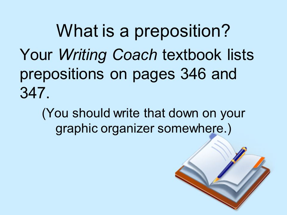 What is a preposition? Your Writing Coach textbook lists prepositions on pages 346 and 347. (You should write that down on your graphic organizer some