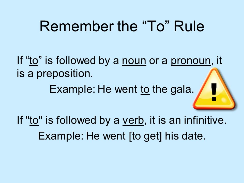 Remember the To Rule If to is followed by a noun or a pronoun, it is a preposition. Example: He went to the gala. If