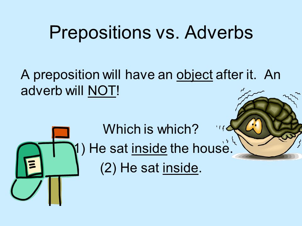 Prepositions vs. Adverbs A preposition will have an object after it. An adverb will NOT! Which is which? (1) He sat inside the house. (2) He sat insid