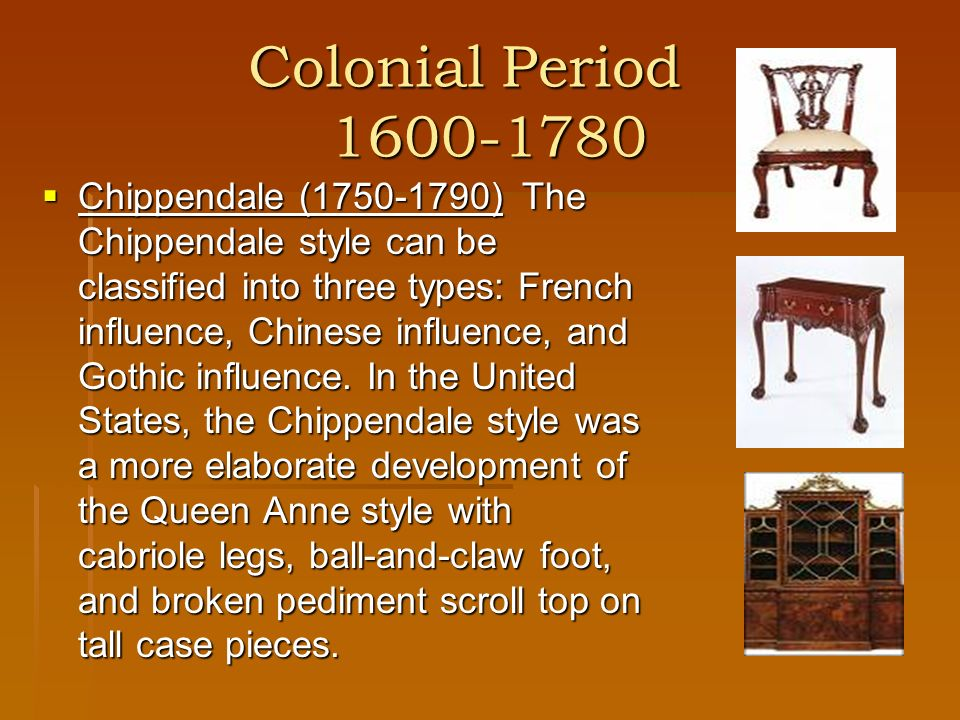 Colonial Period 1600-1780 Chippendale (1750-1790)The Chippendale style can be classified into three types: French influence, Chinese influence, and Go