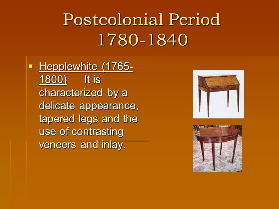 Postcolonial Period 1780-1840 Hepplewhite (1765- 1800)It is characterized by a delicate appearance, tapered legs and the use of contrasting veneers an