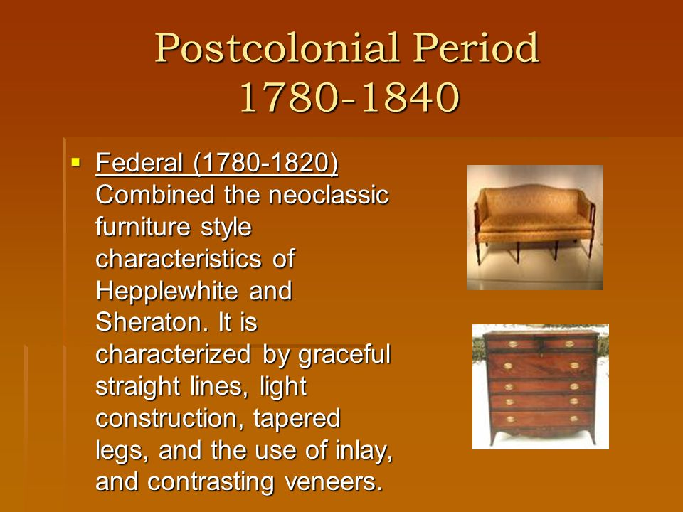 Postcolonial Period 1780-1840 Federal (1780-1820) Combined the neoclassic furniture style characteristics of Hepplewhite and Sheraton. It is character