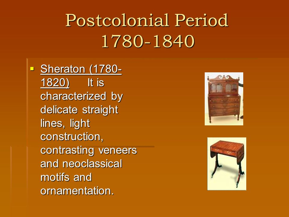 Postcolonial Period 1780-1840 Sheraton (1780- 1820)It is characterized by delicate straight lines, light construction, contrasting veneers and neoclas