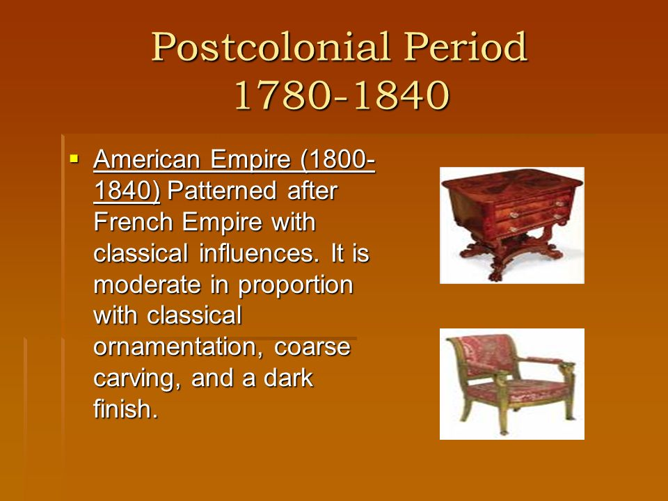 Postcolonial Period 1780-1840 American Empire (1800- 1840) Patterned after French Empire with classical influences. It is moderate in proportion with