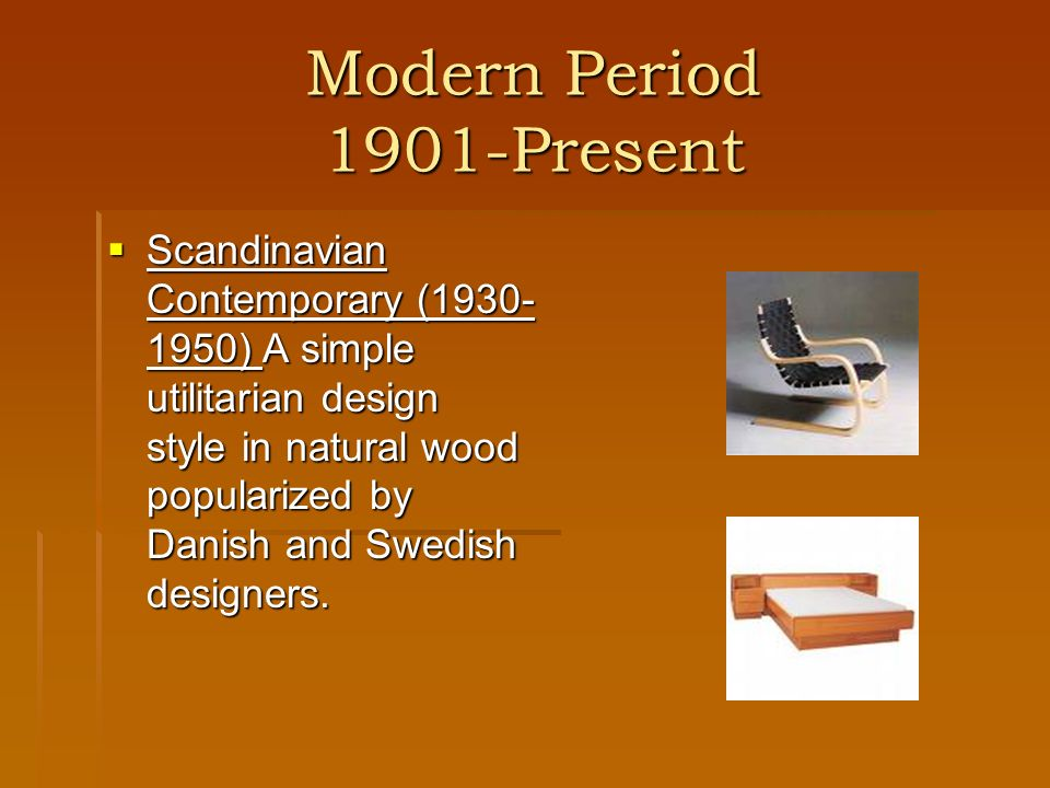 Modern Period 1901-Present Scandinavian Contemporary (1930- 1950) A simple utilitarian design style in natural wood popularized by Danish and Swedish