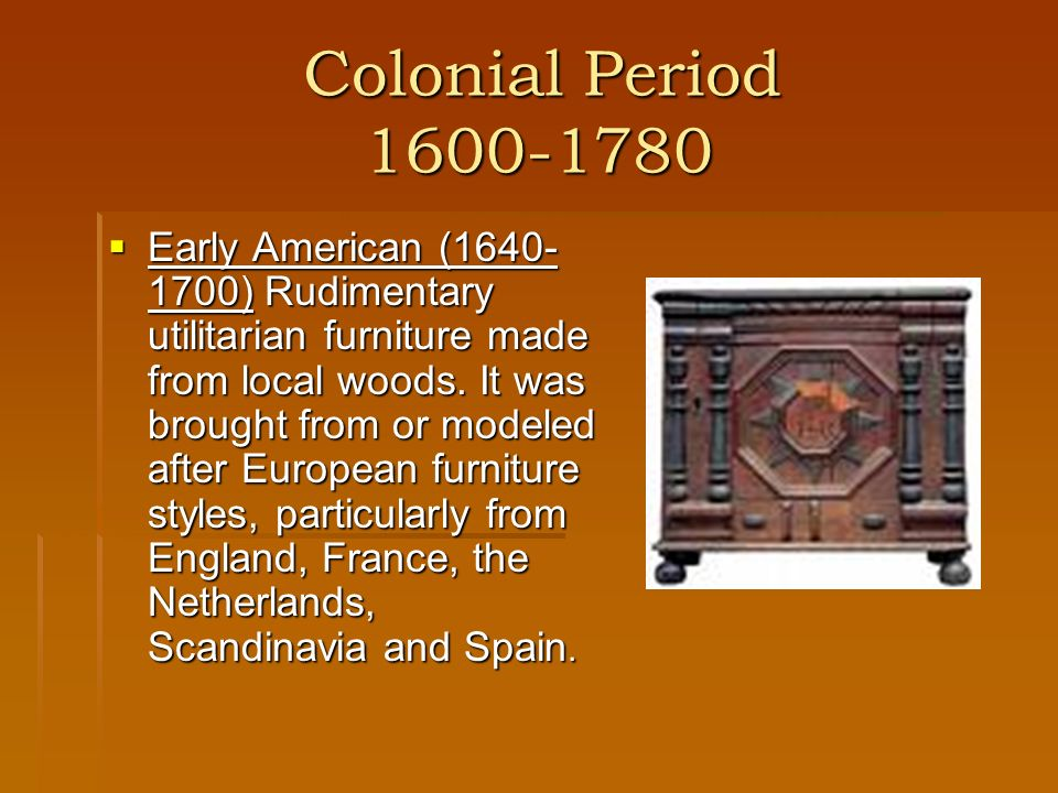 Colonial Period 1600-1780 Colonial Period 1600-1780 Early American (1640- 1700) Rudimentary utilitarian furniture made from local woods. It was brough