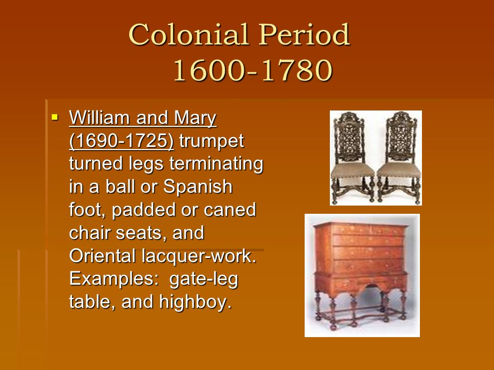 Colonial Period 1600-1780 Colonial Period 1600-1780 Queen Anne (1700-1755) a refinement of the William and Mary style with a moderately proportioned, graceful appearance.
