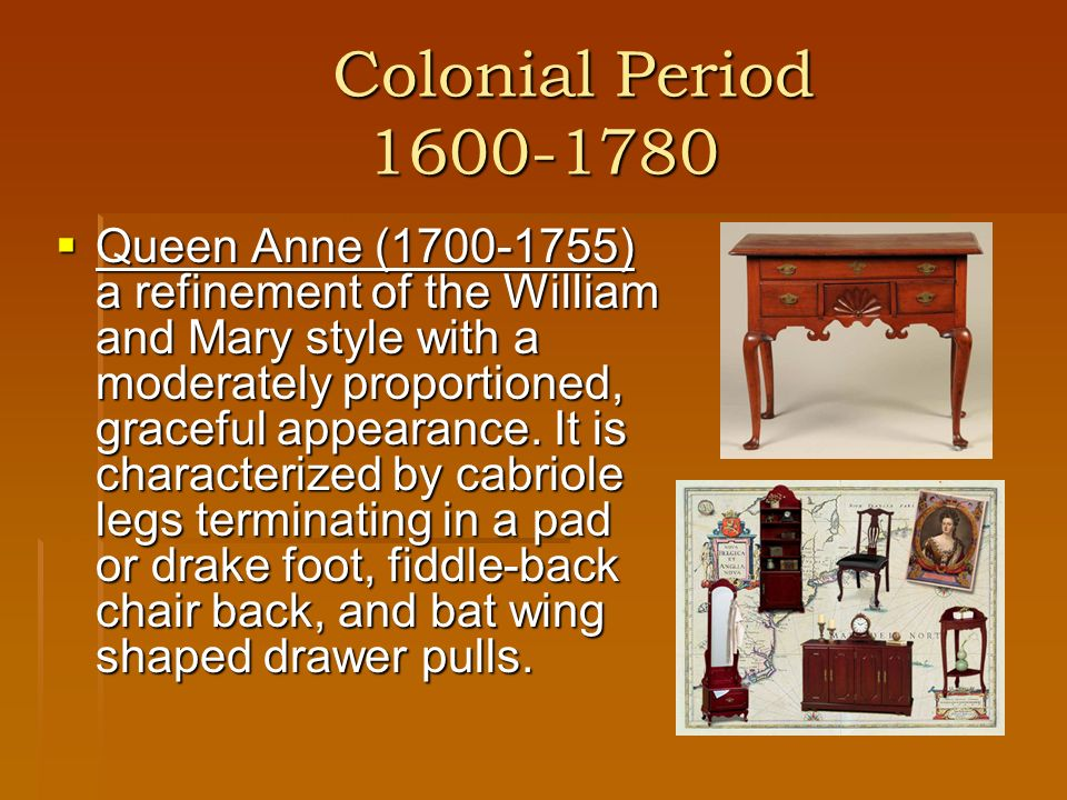 Postcolonial Period 1780-1840 Shaker (1820-1860) It is characterized by straight tapered legs, woven square chair seats and mushroom shaped wooden knobs.
