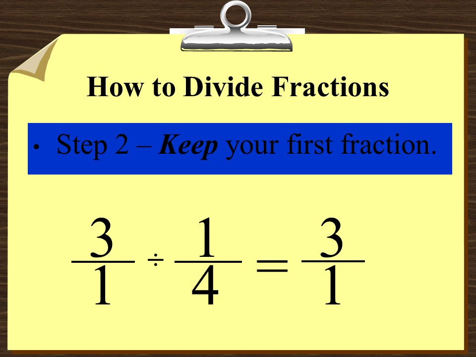 How to Divide Fractions Step 1 – Convert whole numbers and mixed numbers to improper fractions. ÷ 4 3 1 1 ÷ 4 3 = 1 This example is from a prior slide