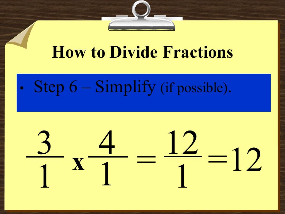How to Divide Fractions Step 5 – Multiply the numerators, then multiple the denominators. x 1 3 1 4 = 12 1