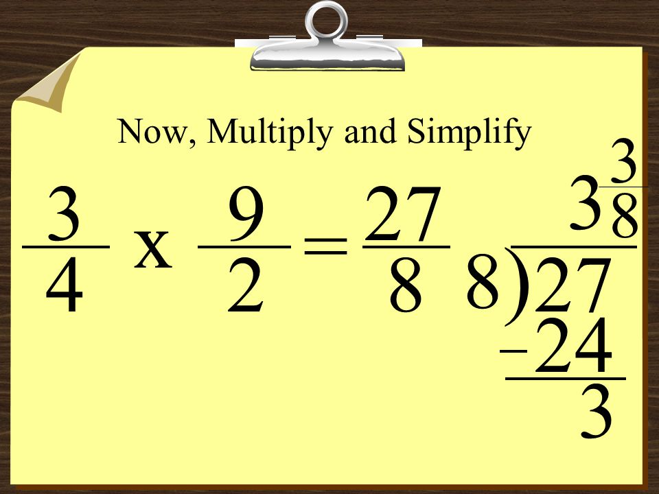 Dividing Fractions – An Example 2 9 3 4 = ÷ Since both are fractions, now you can Keep ( 1st fraction ), Change ( the operation to multiplication ), a