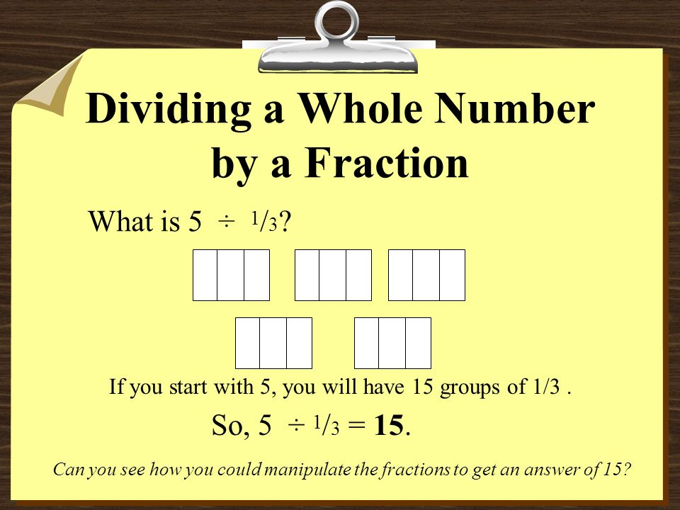 So, 3 ÷ ¼ = 12. If you start with 3, you will have 12 groups of 1/4. 12 34 56 711 10 12 9 8 Dividing a Whole Number by a Fraction Can you see how you