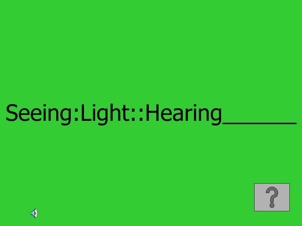 Seeing:Light::Hearing______