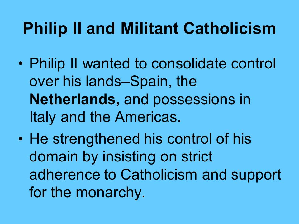Philip II and Militant Catholicism King Philip II of Spain was the greatest supporter of militant Catholicism. He ruled from 1556 to 1598, and his rei