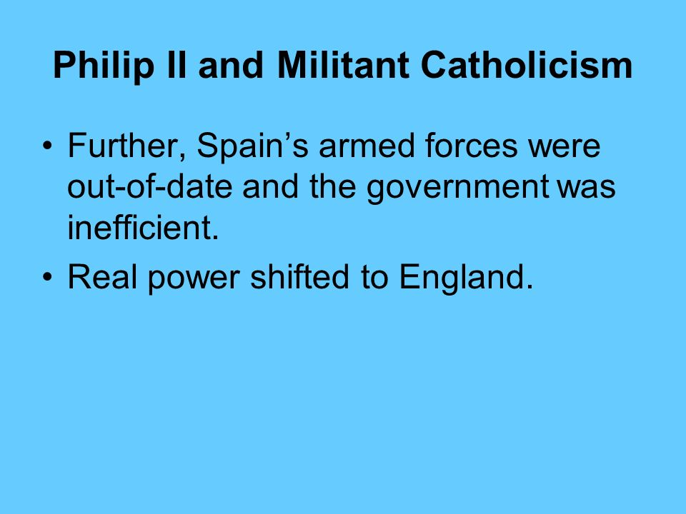 Philip II and Militant Catholicism Spain was the worlds most populous empire when Philips reign ended in 1598. It seemed a great power, but in reality