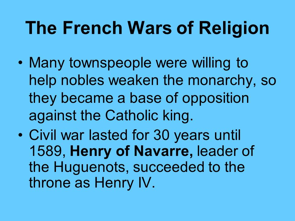 The French Wars of Religion The Valois monarchy was strongly Catholic. A group in France called the ultra- Catholics also strongly opposed the Hugueno