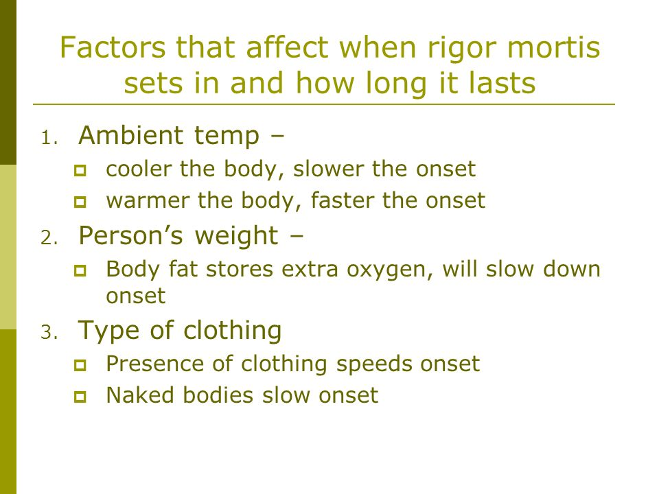 Factors that affect when rigor mortis sets in and how long it lasts 1. Ambient temp – cooler the body, slower the onset warmer the body, faster the on