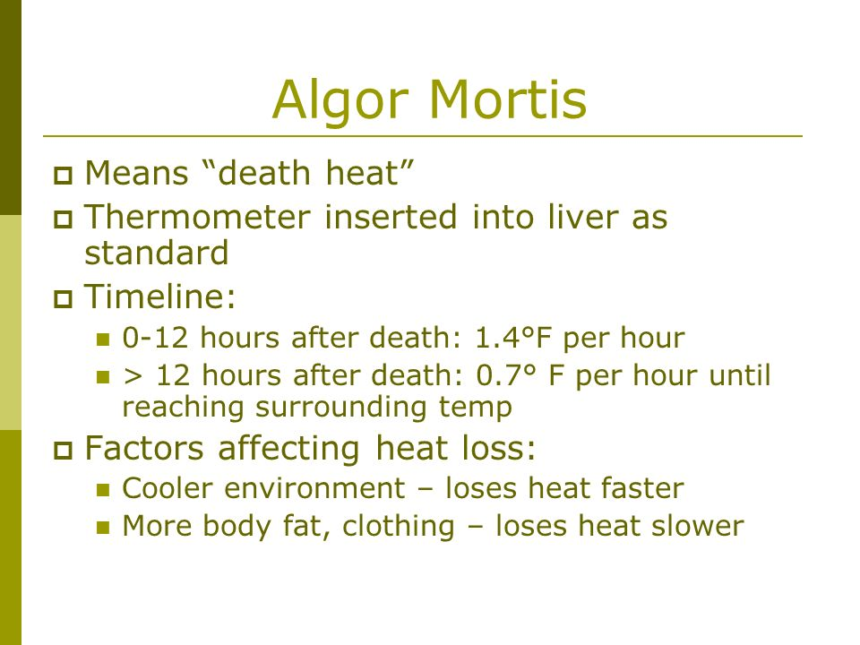 Algor Mortis Means death heat Thermometer inserted into liver as standard Timeline: 0-12 hours after death: 1.4°F per hour > 12 hours after death: 0.7