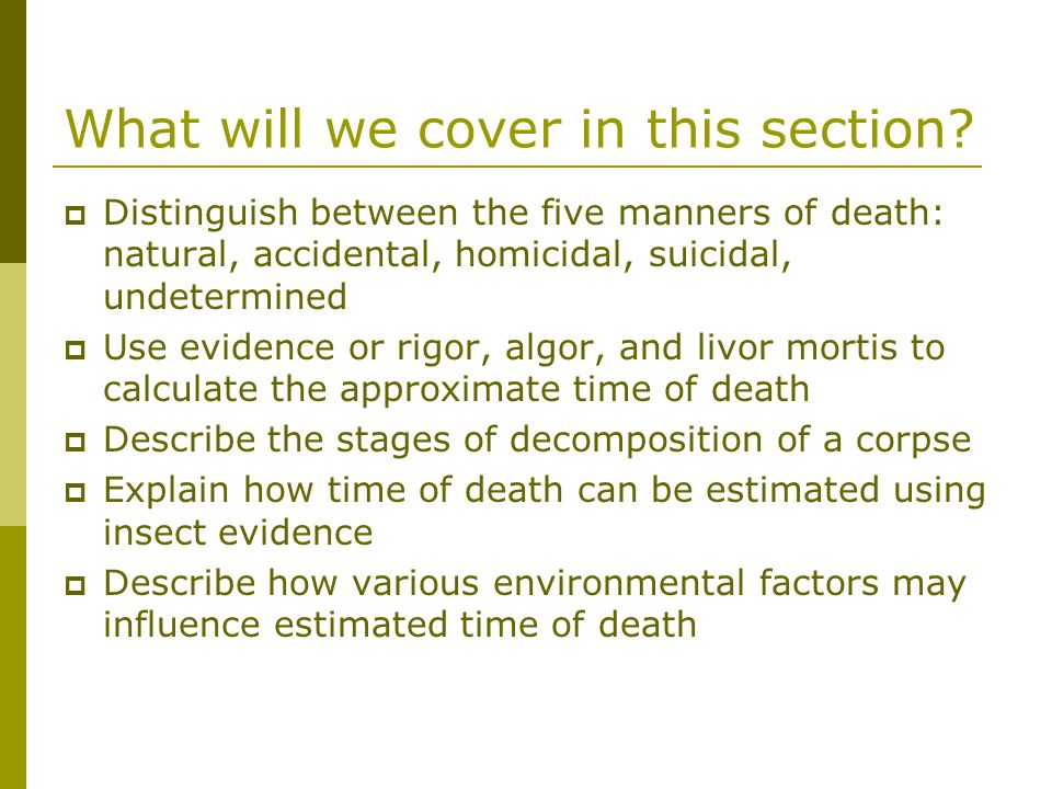 What will we cover in this section? Distinguish between the five manners of death: natural, accidental, homicidal, suicidal, undetermined Use evidence