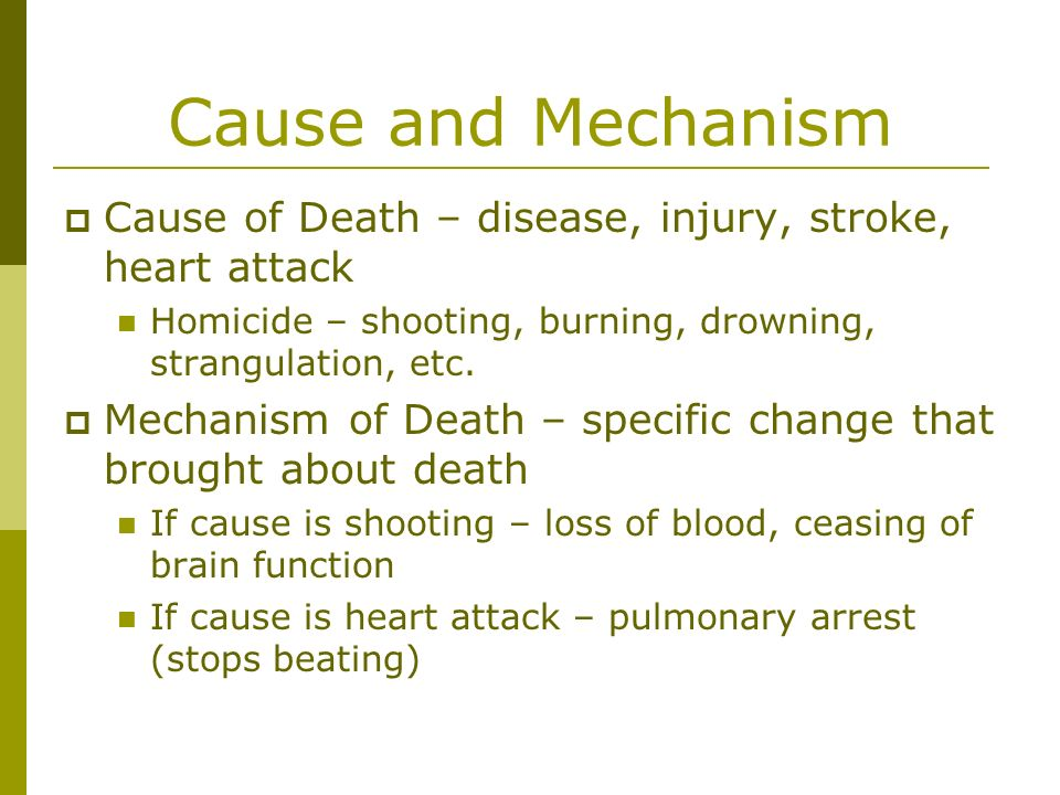 Cause and Mechanism Cause of Death – disease, injury, stroke, heart attack Homicide – shooting, burning, drowning, strangulation, etc. Mechanism of De