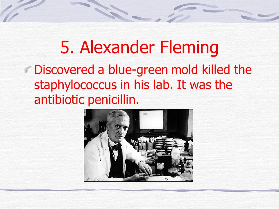 5. Alexander Fleming Discovered a blue-green mold killed the staphylococcus in his lab. It was the antibiotic penicillin.