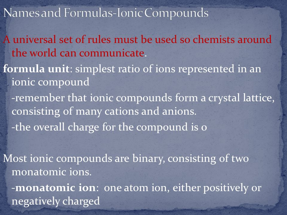 A universal set of rules must be used so chemists around the world can communicate. formula unit: simplest ratio of ions represented in an ionic compo