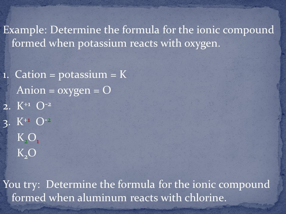 Example: Determine the formula for the ionic compound formed when potassium reacts with oxygen. 1. Cation = potassium = K Anion = oxygen = O 2. K +1 O