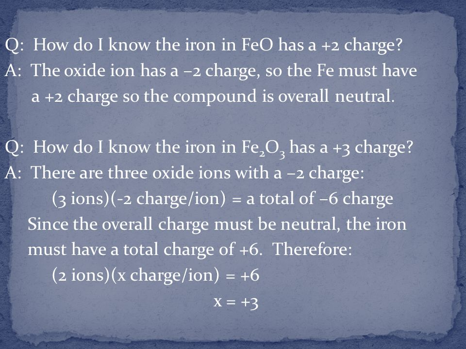 Q: How do I know the iron in FeO has a +2 charge? A: The oxide ion has a –2 charge, so the Fe must have a +2 charge so the compound is overall neutral